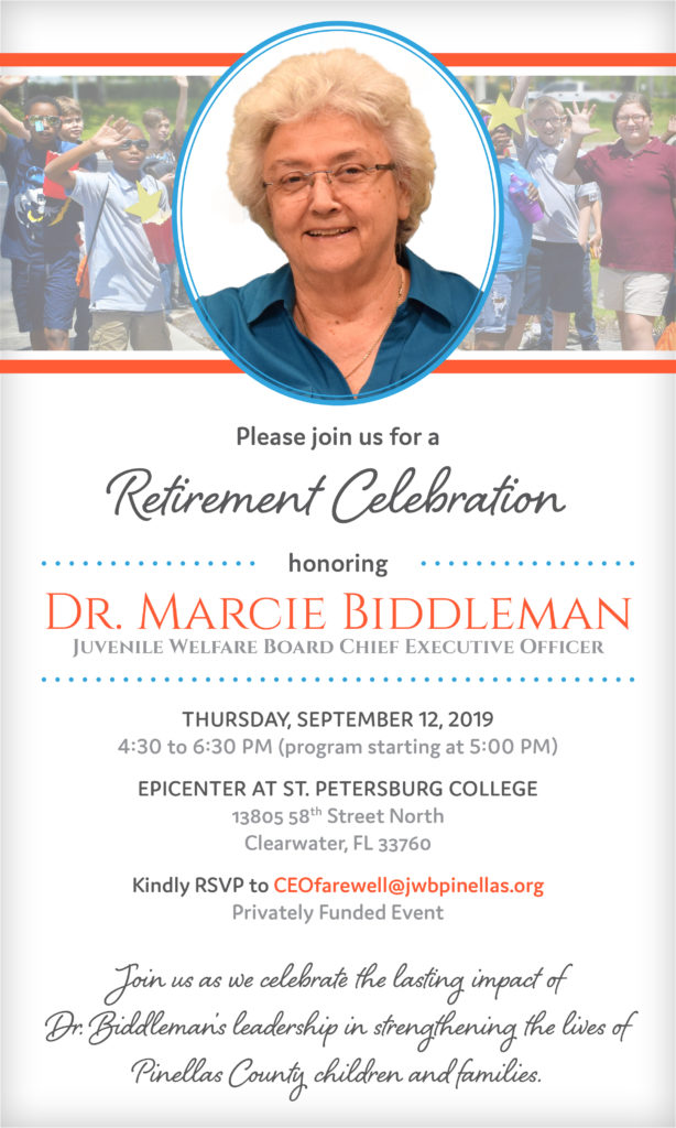 Join us as we celebrate the lasting impact of Dr. Marcie Biddleman's leadership in strengthening the lives of Pinellas County children and families. Please join us for a Retirement Celebration honoring Dr. Marcie Biddleman, Juvenile Welfare Board Chief Executive Order. The celebration is being held on Thursday, September 12, 2019 from 4:30 to 6:30 PM, with the program starting at 5:00 PM.